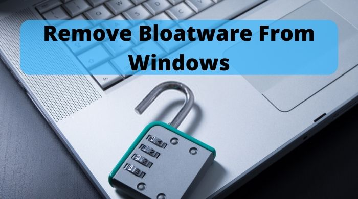 How To Remove Bloatware From Windows